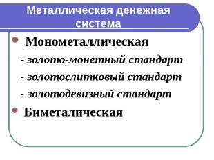 Металлическая денежная система Монометаллическая - золото-монетный стандарт - зо