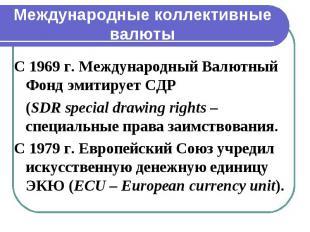 Международные коллективные валюты С 1969 г. Международный Валютный Фонд эмитируе