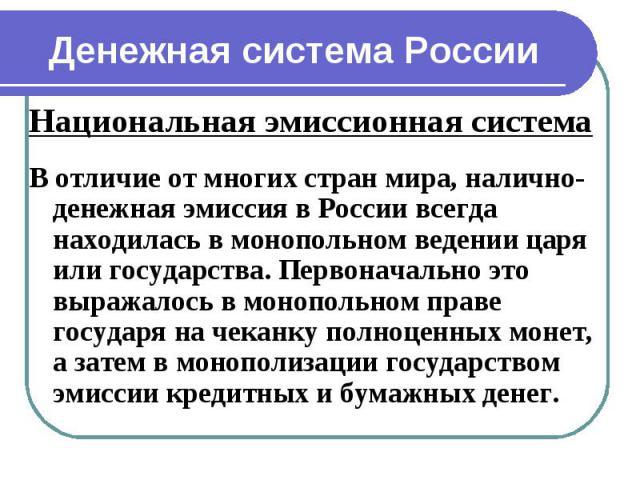Денежная система России Национальная эмиссионная система В отличие от многих стран мира, налично-денежная эмиссия в России всегда находилась в монопольном ведении царя или государства. Первоначально это выражалось в монопольном праве государя на чек…