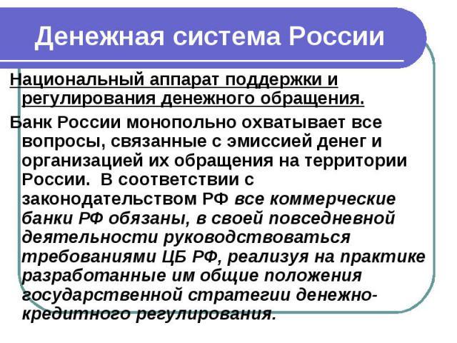 Денежная система России Национальный аппарат поддержки и регулирования денежного обращения. Банк России монопольно охватывает все вопросы, связанные с эмиссией денег и организацией их обращения на территории России. В соответствии с законодательство…