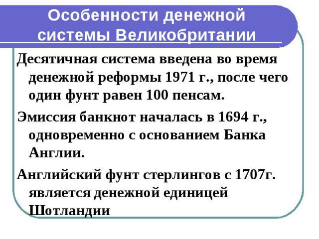 Особенности денежной системы Великобритании Десятичная система введена во время денежной реформы 1971 г., после чего один фунт равен 100 пенсам. Эмиссия банкнот началась в 1694 г., одновременно с основанием Банка Англии. Английский фунт стерлингов с…