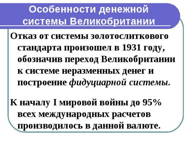 Особенности денежной системы Великобритании Отказ от системы золотослиткового стандарта произошел в 1931 году, обозначив переход Великобритании к системе неразменных денег и построение фидуциарной системы. К началу I мировой войны до 95% всех междун…