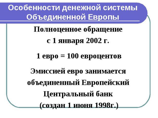 Особенности денежной системы Объединенной Европы Полноценное обращение с 1 января 2002 г. 1 евро = 100 евроцентов Эмиссией евро занимается объединенный Европейский Центральный банк (создан 1 июня 1998г.)
