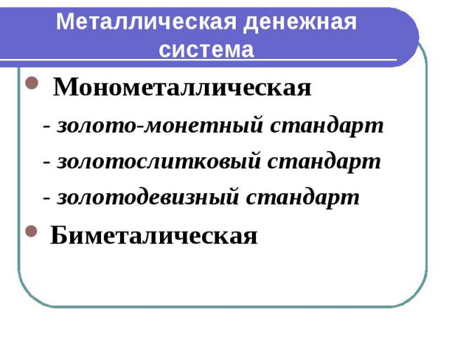 Металлическая денежная система Монометаллическая - золото-монетный стандарт - золотослитковый стандарт - золотодевизный стандарт Биметалическая