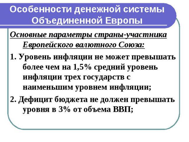 Особенности денежной системы Объединенной Европы Основные параметры страны-участника Европейского валютного Союза: 1. Уровень инфляции не может превышать более чем на 1,5% средний уровень инфляции трех государств с наименьшим уровнем инфляции; 2. Де…
