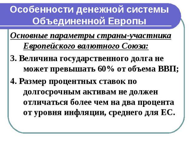 Особенности денежной системы Объединенной Европы Основные параметры страны-участника Европейского валютного Союза: 3. Величина государственного долга не может превышать 60% от объема ВВП; 4. Размер процентных ставок по долгосрочным активам не должен…