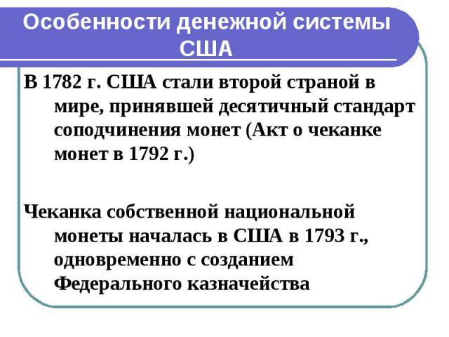 Особенности денежной системы США В 1782 г. США стали второй страной в мире, принявшей десятичный стандарт соподчинения монет (Акт о чеканке монет в 1792 г.) Чеканка собственной национальной монеты началась в США в 1793 г., одновременно с созданием Ф…