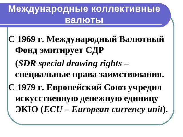 Международные коллективные валюты С 1969 г. Международный Валютный Фонд эмитирует СДР (SDR special drawing rights – специальные права заимствования. С 1979 г. Европейский Союз учредил искусственную денежную единицу ЭКЮ (ECU – European currency unit).