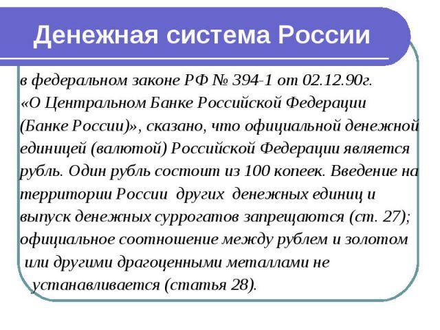 Денежная система России в федеральном законе РФ № 394-1 от 02.12.90г. «О Центральном Банке Российской Федерации (Банке России)», сказано, что официальной денежной единицей (валютой) Российской Федерации является рубль. Один рубль состоит из 100 копе…