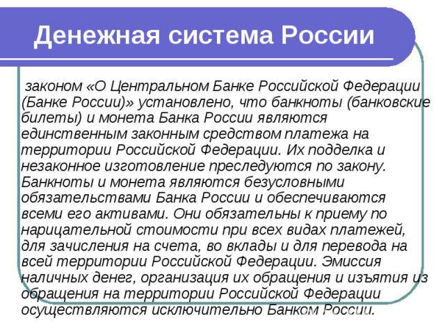 Денежная система России законом «О Центральном Банке Российской Федерации (Банке России)» установлено, что банкноты (банковские билеты) и монета Банка России являются единственным законным средством платежа на территории Российской Федерации. Их под…
