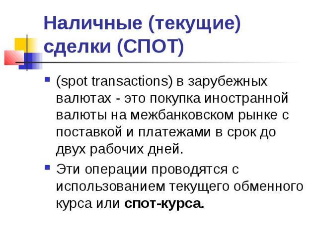 Наличные (текущие) сделки (СПОТ) (spot transactions) в зарубежных валютах - это покупка иностранной валюты на межбанковском рынке с поставкой и платежами в срок до двух рабочих дней. Эти операции проводятся с использованием текущего обменного курса …