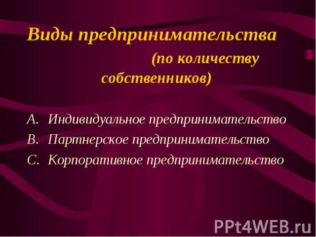Индивидуальное предпринимательство Индивидуальное предпринимательство Партнерское предпринимательство Корпоративное предпринимательство