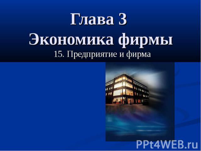 Глава 3 Экономика фирмы 15. Предприятие и фирма