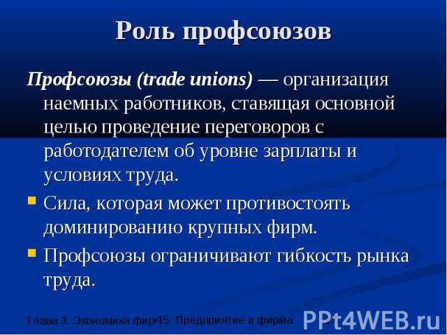 Роль профсоюзов Профсоюзы (trade unions) — организация наемных работников, ставящая основной целью проведение переговоров с работодателем об уровне зарплаты и условиях труда. Сила, которая может противостоять доминированию крупных фирм. Профсоюзы ог…