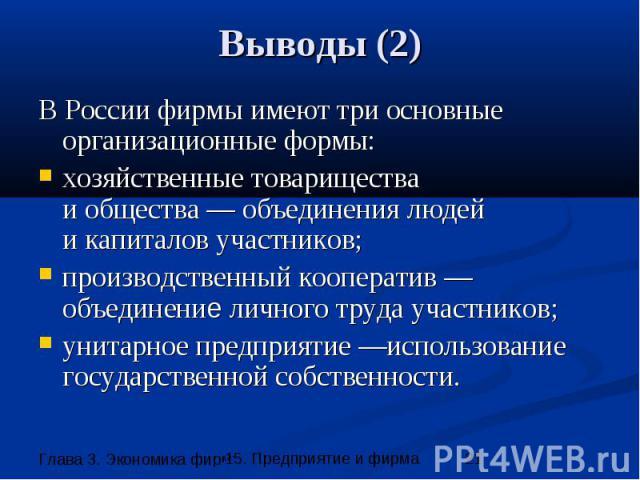 Выводы (2) В России фирмы имеют три основные организационные формы: хозяйственные товарищества и общества — объединения людей и капиталов участников; производственный кооператив — объединение личного труда участников; унитарное предприятие —использо…