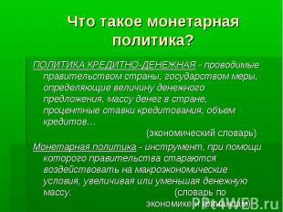 ПОЛИТИКА КРЕДИТНО-ДЕНЕЖНАЯ - проводимые правительством страны, государством меры