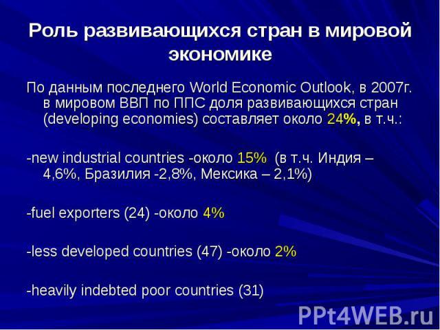 Роль развивающихся стран в мировой экономике По данным последнего World Economic Outlook, в 2007г. в мировом ВВП по ППС доля развивающихся стран (developing economies) составляет около 24%, в т.ч.: -new industrial countries -около 15% (в т.ч. Индия …