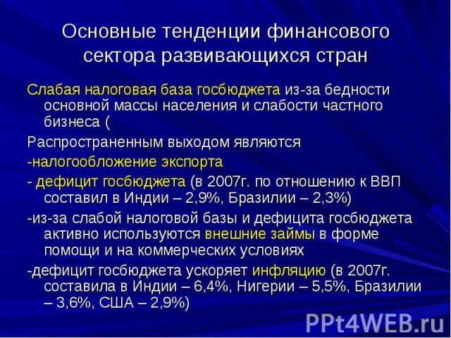 Основные тенденции финансового сектора развивающихся стран Слабая налоговая база госбюджета из-за бедности основной массы населения и слабости частного бизнеса ( Распространенным выходом являются -налогообложение экспорта - дефицит госбюджета (в 200…