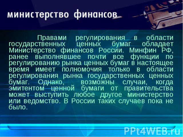 Правами регулирования в области государственных ценных бумаг обладает Министерство финансов России. Минфин РФ, ранее выполнявшее почти все функции по регулированию рынка ценных бумаг в настоящее время имеет полномочия только в области регулирования …