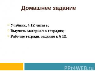 Домашнее задание Учебник, § 12 читать; Выучить материал в тетрадях; Рабочие тетр