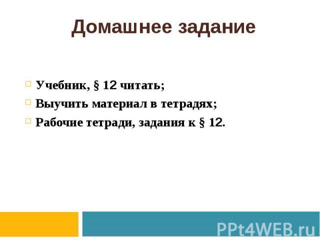 Домашнее задание Учебник, § 12 читать; Выучить материал в тетрадях; Рабочие тетради, задания к § 12.