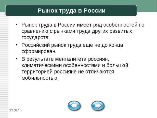 Рынок труда в России имеет ряд особенностей по сравнению с рынками труда других развитых государств: Рынок труда в России имеет ряд особенностей по сравнению с рынками труда других развитых государств: Российский рынок труда ещё не до конца сформиро…