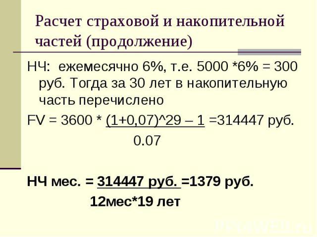 НЧ: ежемесячно 6%, т.е. 5000 *6% = 300 руб. Тогда за 30 лет в накопительную часть перечислено НЧ: ежемесячно 6%, т.е. 5000 *6% = 300 руб. Тогда за 30 лет в накопительную часть перечислено FV = 3600 * (1+0,07)^29 – 1 =314447 руб. 0.07 НЧ мес. = 31444…