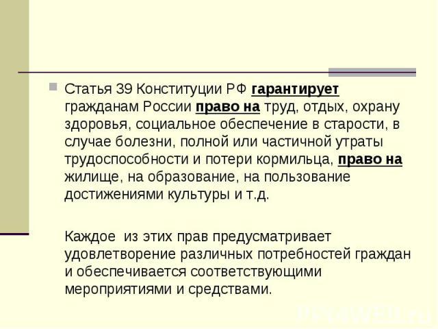 Статья 39 Конституции РФ гарантирует гражданам России право на труд, отдых, охрану здоровья, социальное обеспечение в старости, в случае болезни, полной или частичной утраты трудоспособности и потери кормильца, право на жилище, на образование, на по…