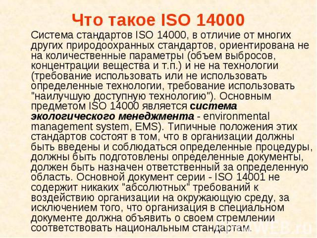 Система стандартов ISO 14000, в отличие от многих других природоохранных стандартов, ориентирована не на количественные параметры (объем выбросов, концентрации вещества и т.п.) и не на технологии (требование использовать или не использовать определе…