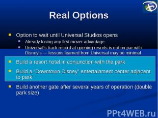 Real Options Option to wait until Universal Studios opens Already losing any fir