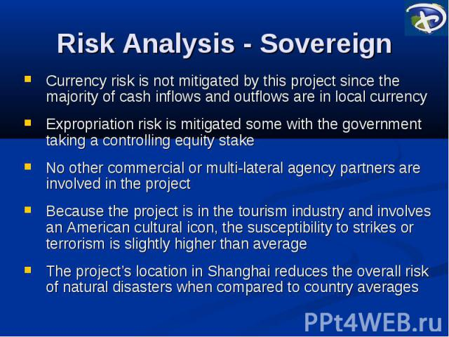 Risk Analysis - Sovereign Currency risk is not mitigated by this project since the majority of cash inflows and outflows are in local currency Expropriation risk is mitigated some with the government taking a controlling equity stake No other commer…