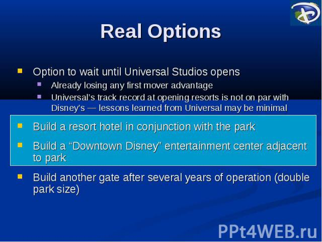 Real Options Option to wait until Universal Studios opens Already losing any first mover advantage Universal's track record at opening resorts is not on par with Disney's ― lessons learned from Universal may be minimal Build a resort hotel in conjun…