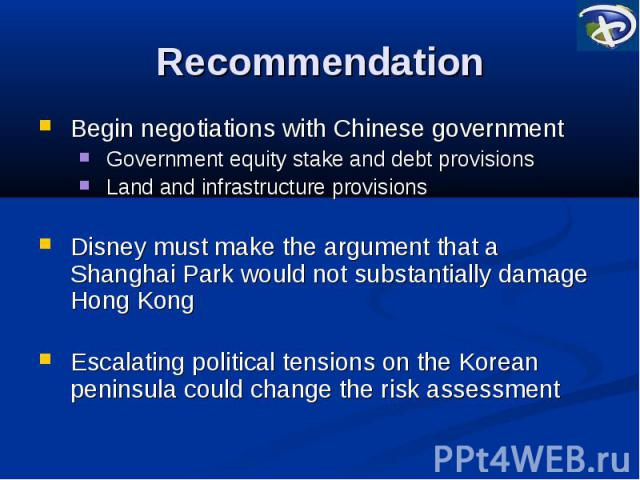 Recommendation Begin negotiations with Chinese government Government equity stake and debt provisions Land and infrastructure provisions Disney must make the argument that a Shanghai Park would not substantially damage Hong Kong Escalating political…