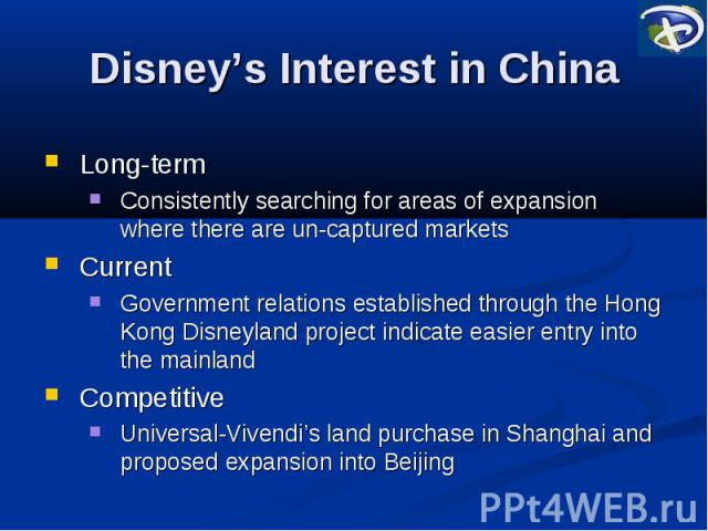 Disney's Interest in China Long-term Consistently searching for areas of expansion where there are un-captured markets Current Government relations established through the Hong Kong Disneyland project indicate easier entry into the mainland Competit…