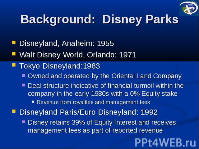 Background: Disney Parks Disneyland, Anaheim: 1955 Walt Disney World, Orlando: 1971 Tokyo Disneyland:1983 Owned and operated by the Oriental Land Company Deal structure indicative of financial turmoil within the company in the early 1980s with a 0% …