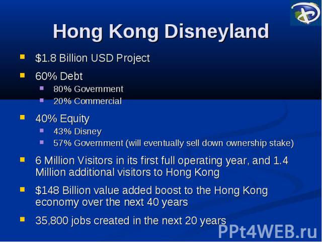 Hong Kong Disneyland $1.8 Billion USD Project 60% Debt 80% Government 20% Commercial 40% Equity 43% Disney 57% Government (will eventually sell down ownership stake) 6 Million Visitors in its first full operating year, and 1.4 Million additional vis…