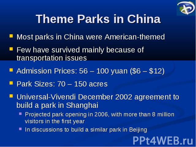 Theme Parks in China Most parks in China were American-themed Few have survived mainly because of transportation issues Admission Prices: 56 – 100 yuan ($6 – $12) Park Sizes: 70 – 150 acres Universal-Vivendi December 2002 agreement to build a park i…