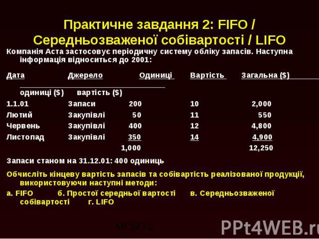 Практичне завдання 2: FIFO / Середньозваженої собівартості / LIFO Компанія Аста застосовує періодичну систему обліку запасів. Наступна інформація відноситься до 2001: Дата Джерело Одиниці Вартість Загальна ($) одиниці ($) вартість ($) 1.1.01 Запаси …