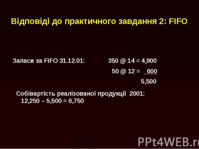 Відповіді до практичного завдання 2: FIFO Запаси за FIFO 31.12.01: 350 @ 14 = 4,900 50 @ 12 = 600 5,500 Собівартість реалізованої продукції 2001: 12,250 – 5,500 = 6,750