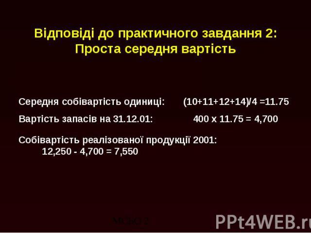 Відповіді до практичного завдання 2: Проста середня вартість Середня собівартість одиниці: (10+11+12+14)/4 =11.75 Вартість запасів на 31.12.01: 400 x 11.75 = 4,700 Собівартість реалізованої продукції 2001: 12,250 - 4,700 = 7,550