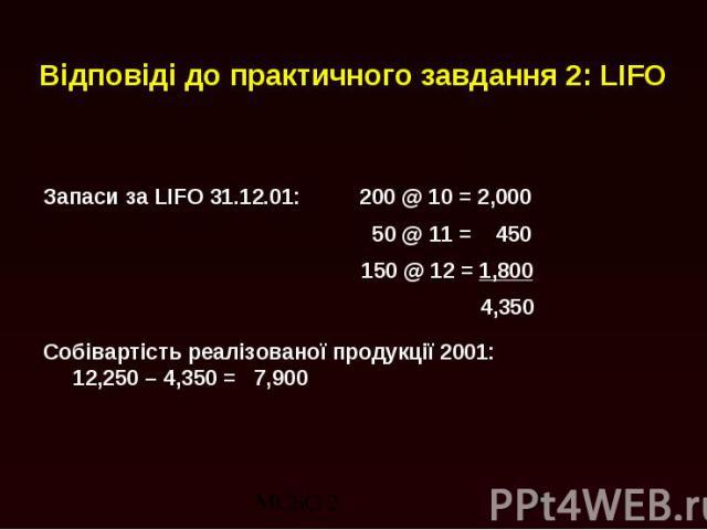 Відповіді до практичного завдання 2: LIFO Запаси за LIFO 31.12.01: 200 @ 10 = 2,000 50 @ 11 = 450 150 @ 12 = 1,800 4,350 Собівартість реалізованої продукції 2001: 12,250 – 4,350 = 7,900