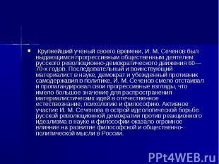 Крупнейший ученый своего времени, И. М. Сеченов был выдающимся прогрессивным общ