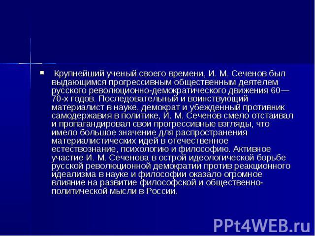 Крупнейший ученый своего времени, И. М. Сеченов был выдающимся прогрессивным общественным деятелем русского революционно-демократического движения 60—70-х годов. Последовательный и воинствующий материалист в науке, демократ и убежденный противник са…