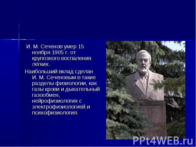 И. М. Сеченов умер 15 ноября 1905 г. от крупозного воспаления легких. Наибольший вклад сделан И. М. Сеченовым в такие разделы физиологии, как газы крови и дыхательный газообмен, нейрофизиология с электрофизиологией и психофизиология.