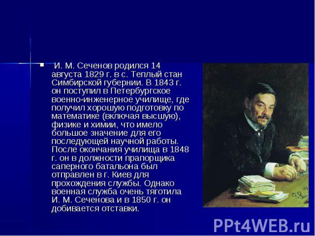 И. М. Сеченов родился 14 августа 1829 г. в с. Теплый стан Симбирской губернии. В 1843 г. он поступил в Петербургское военно-инженерное училище, где получил хорошую подготовку по математике (включая высшую), физике и химии, что имело большое значение…