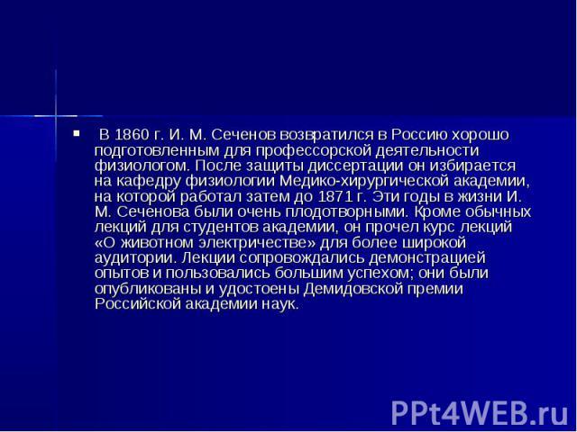 В 1860 г. И. М. Сеченов возвратился в Россию хорошо подготовленным для профессорской деятельности физиологом. После защиты диссертации он избирается на кафедру физиологии Медико-хирургической академии, на которой работал затем до 1871 г. Эти годы в …