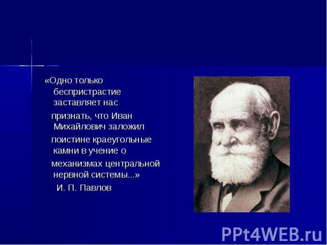 «Одно только беспристрастие заставляет нас признать, что Иван Михайлович заложил поистине краеугольные камни в учение о механизмах центральной нервной системы...» И. П. Павлов