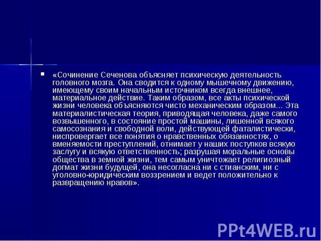 «Сочинение Сеченова объясняет психическую деятельность головного мозга. Она сводится к одному мышечному движению, имеющему своим начальным источником всегда внешнее, материальное действие. Таким образом, все акты психической жизни человека объясняют…