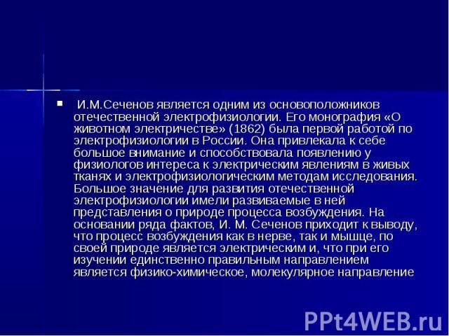 И.М.Сеченов является одним из основоположников отечественной электрофизиологии. Его монография «О животном электричестве» (1862) была первой работой по электрофизиологии в России. Она привлекала к себе большое внимание и способствовала появлению у ф…