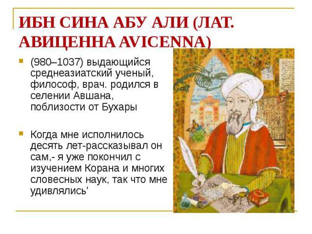 ИБН СИНА АБУ АЛИ (ЛАТ. АВИЦЕННА AVICENNA) (980–1037) выдающийся среднеазиатский ученый, философ, врач. родился в селении Авшана, поблизости от Бухары Когда мне исполнилось десять лет-рассказывал он сам,- я уже покончил с изучением Корана и многих сл…